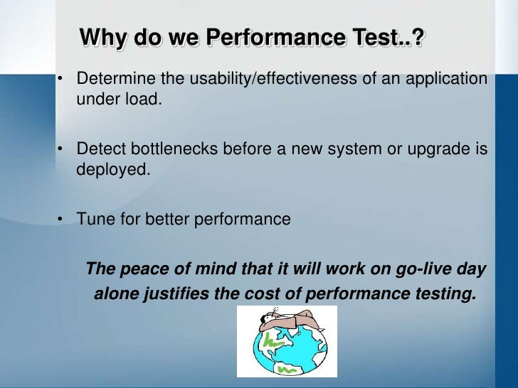 Why do we Performance Test..? • Determine the usability/effectiveness of an application   under load.  • Detect bottleneck...