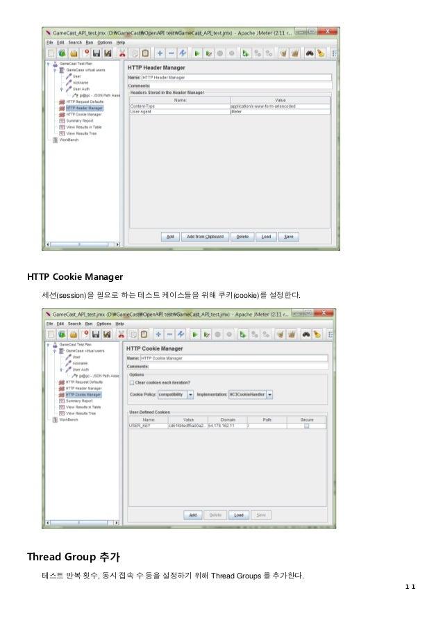 11 HTTP Cookie Manager 세션(session)을 필요로 하는 테스트 케이스들을 위해 쿠키(cookie)를 설정한다. Thread Group 추가 테스트 반복 횟수, 동시 접속 수 등을 설정하기 위해 Th...