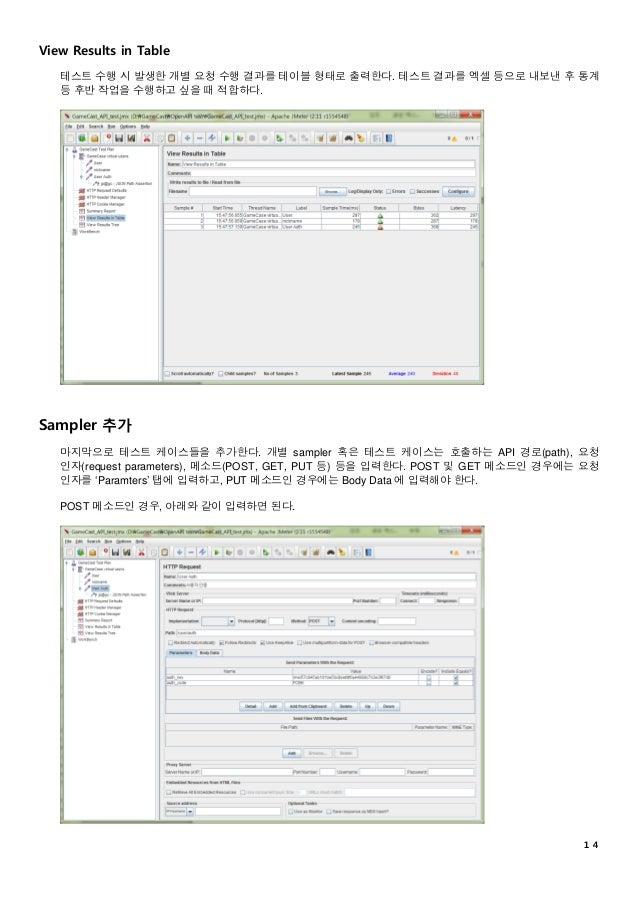 14 View Results in Table 테스트 수행 시 발생한 개별 요청 수행 결과를 테이블 형태로 출력한다. 테스트 결과를 엑셀 등으로 내보낸 후 통계 등 후반 작업을 수행하고 싶을 때 적합하다. Sampler ...