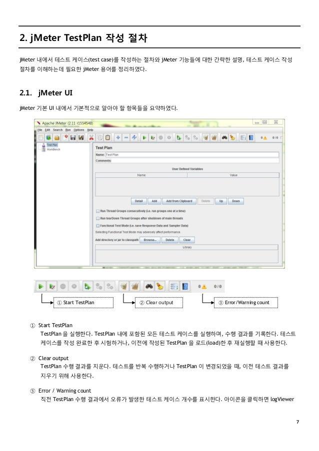 7 2. jMeter TestPlan 작성 절차 jMeter 내에서 테스트 케이스(test case)를 작성하는 절차와 jMeter 기능들에 대한 간략한 설명, 테스트 케이스 작성 절차를 이해하는데 필요한 jMeter ...
