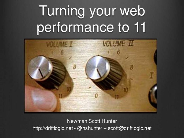 Turning your web performance to 11<br />Newman Scott Hunter<br />http://driftlogic.net - @nshunter – scott@driftlogic.net<...