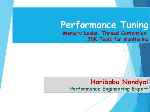 Performance Tuning Memory Leaks, Thread Contention, JDK Tools for monitoring Haribabu Nandyal Performance Engineering Expe...