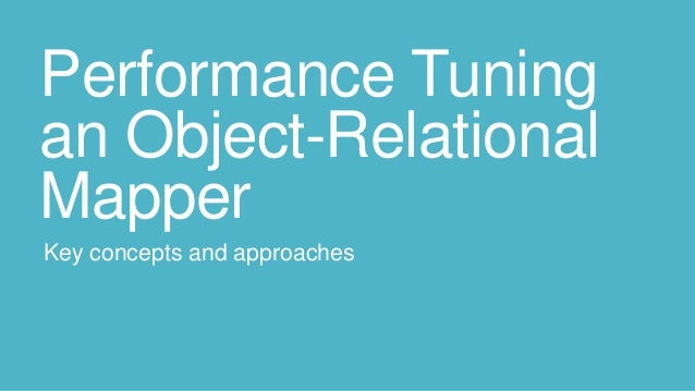 Performance Tuning an Object-Relational Mapper Key concepts and approaches