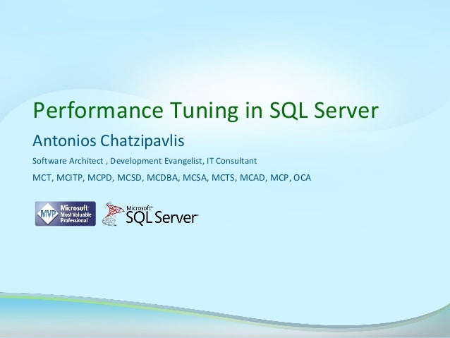 Performance Tuning in SQL Server Antonios Chatzipavlis Software Architect , Development Evangelist, IT Consultant  MCT, MC...