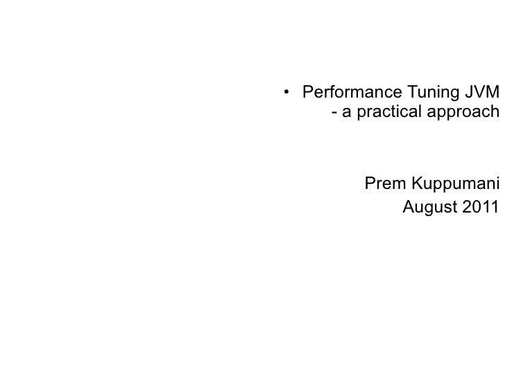 <ul><li>Performance Tuning JVM - a practical approach </li></ul><ul><li>Prem Kuppumani </li></ul><ul><li>August 2011 </li>...
