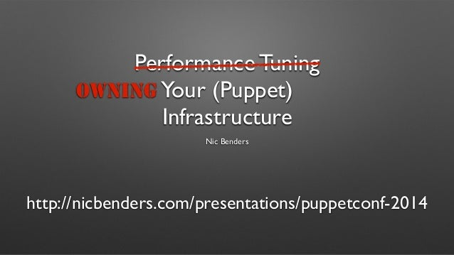Performance Tuning  Your (Puppet)  Infrastructure  Nic Benders  OWNING  http://nicbenders.com/presentations/puppetconf-201...