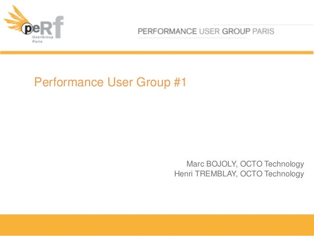 Performance User Group #1Marc BOJOLY, OCTO TechnologyHenri TREMBLAY, OCTO Technology