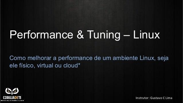 Performance & Tuning – Linux Como melhorar a performance de um ambiente Linux, seja ele físico, virtual ou cloud*  Instrut...
