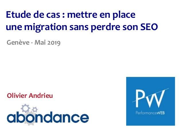 Etude de cas : mettre en place une migration sans perdre son SEO Genève - Mai 2019 Olivier Andrieu