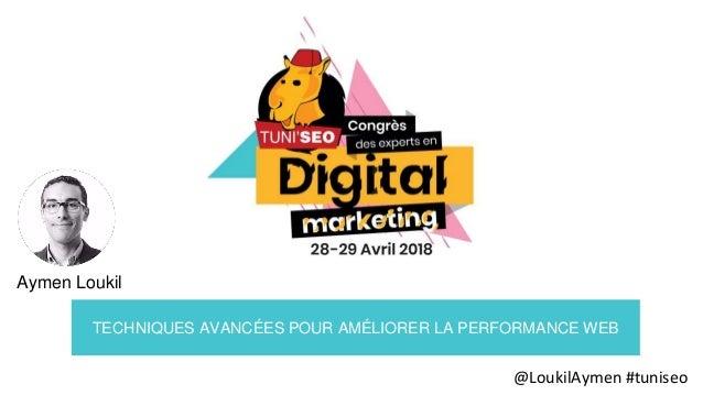 @LoukilAymen #tuniseo TECHNIQUES AVANCÉES POUR AMÉLIORER LA PERFORMANCE WEB Aymen Loukil