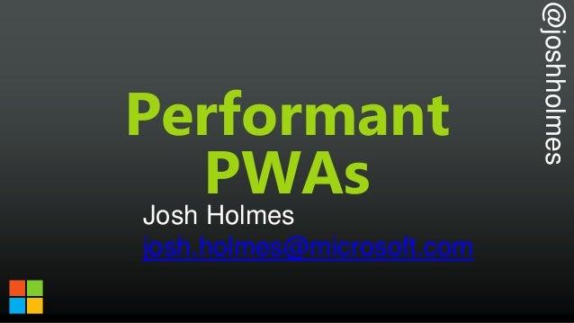 @joshholmes Performant PWAs Josh Holmes josh.holmes@microsoft.com