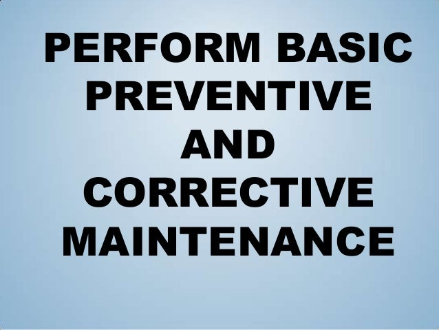 PERFORM BASIC PREVENTIVE AND CORRECTIVE MAINTENANCE