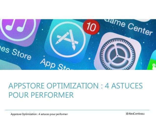 APPSTORE OPTIMIZATION : 4 ASTUCES POUR PERFORMER Appstore Optimization : 4 astuces pour performer @AlexCombeau