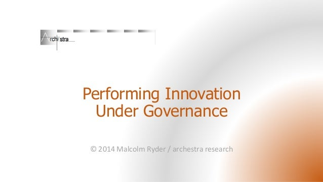 Performing InnovationUnder Governance  © 2014 Malcolm Ryder / archestraresearch