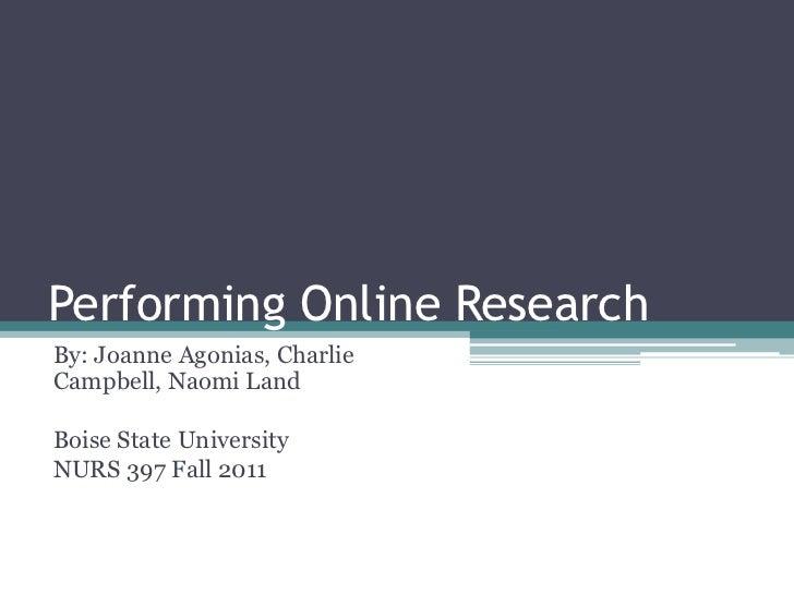 Performing Online ResearchBy: Joanne Agonias, CharlieCampbell, Naomi LandBoise State UniversityNURS 397 Fall 2011