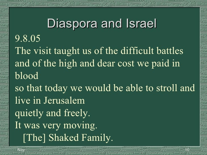 Diaspora and Israel  9.8.05   The visit taught us of the difficult battles and of the high and dear cost we paid in blood ...