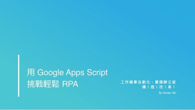 ⼯工 作 雜 事 ⾃自 動 化 , 實 踐 辦 公 室 構 ! 造 ! 改 ! ⾰革 ! By Adrian Wu ⽤用 Google Apps Script 挑戰輕鬆 RPA