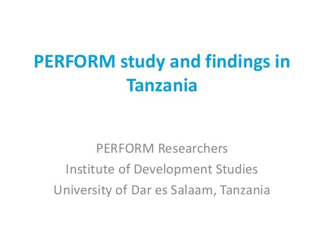 PERFORM study and findings in Tanzania PERFORM Researchers Institute of Development Studies University of Dar es Salaam, T...