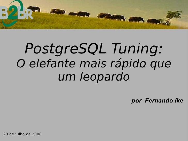 PostgreSQL Tuning:       O elefante mais rápido que              um leopardo                          por Fernando Ike    ...