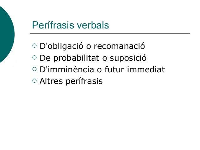 Perífrasis verbals  D'obligació o recomanació  De probabilitat o suposició  D'imminència o futur immediat  Altres perí...