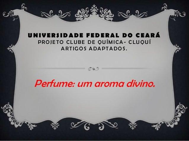 UNIVERSIDADE FEDERAL DO CEARÁ PROJ ET O CLUBE D E QUÍMICA - CLUQUÍ ARTIGOS ADAPTADOS. Perfume: um aroma divino.