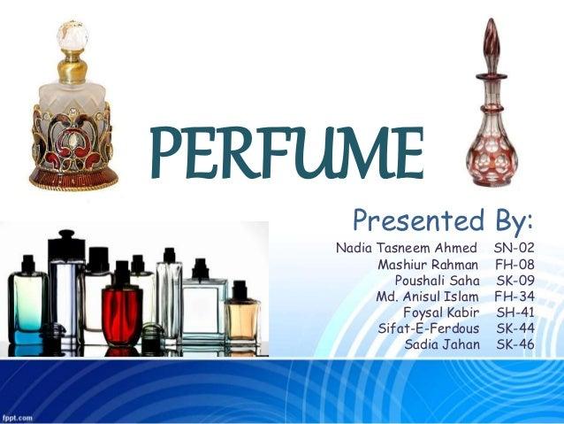 PERFUME Presented By: Nadia Tasneem Ahmed SN-02 Mashiur Rahman FH-08 Poushali Saha SK-09 Md. Anisul Islam FH-34 Foysal Kab...