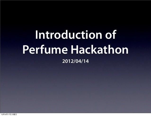 Introduction of              Perfume Hackathon                    2012/04/1412年4月17日火曜日