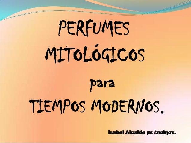 PERFUMES MITOLÓGICOS      paraTIEMPOS MODERNOS.         Isabel Alcaide με ἐποίησε.