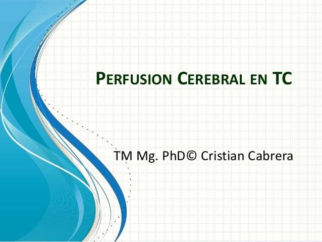 TM Mg. PhD© Cristian Cabrera PERFUSION CEREBRAL EN TC