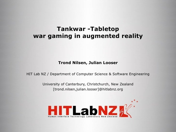 Tankwar Tabletop war gaming in augmented reality Trond Nilsen, Julian Looser HIT Lab NZ / Department of Computer Science ...