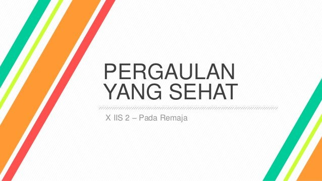 PERGAULAN YANG SEHAT X IIS 2 – Pada Remaja