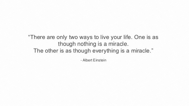 """""""There are only two ways to live your life. One is as though nothing is a miracle. The other is as though everything is a ..."""