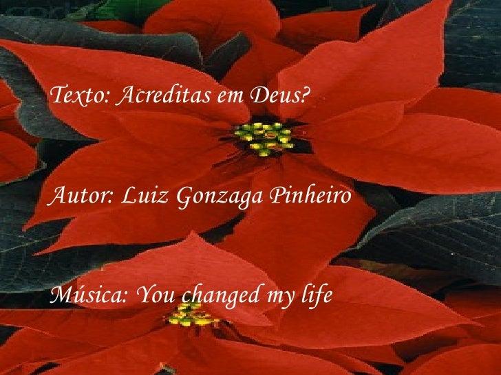 Texto: Acreditas em Deus? Autor: Luiz Gonzaga Pinheiro Música: You changed my life