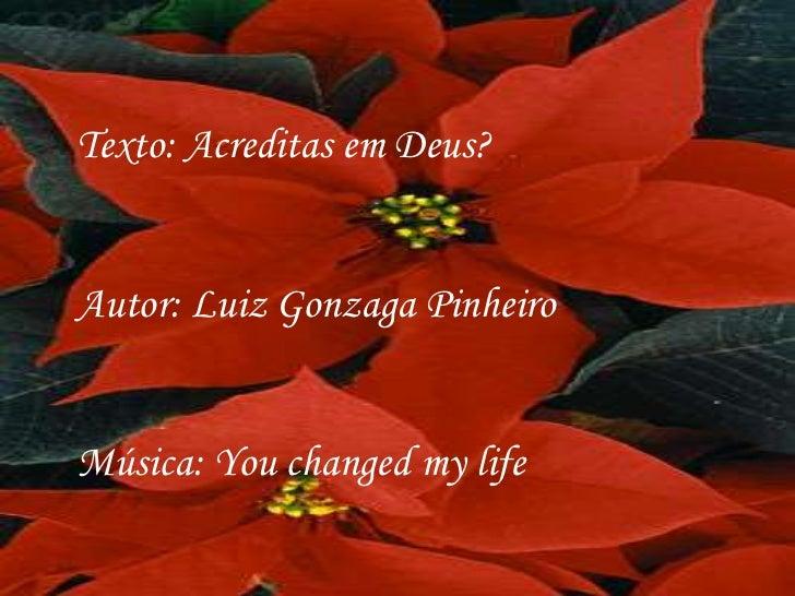 Texto: Acreditas em Deus?Autor: Luiz Gonzaga PinheiroMúsica: You changed my life
