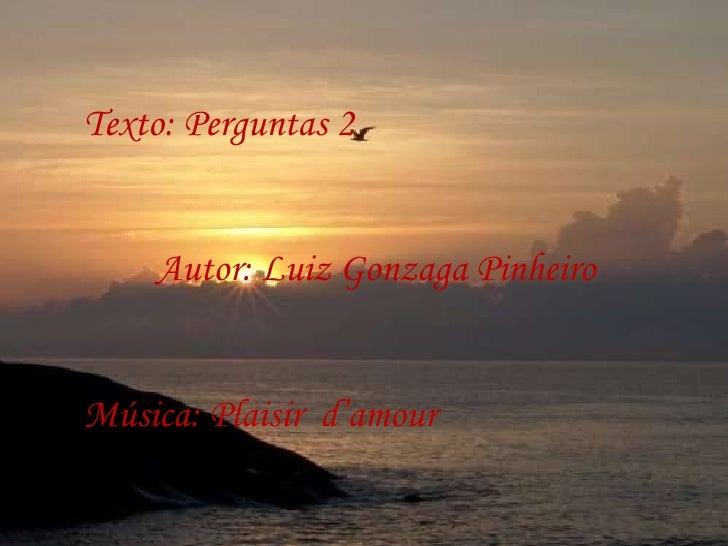 Texto: Perguntas 2 Autor: Luiz Gonzaga Pinheiro Música: Plaisir  d'amour