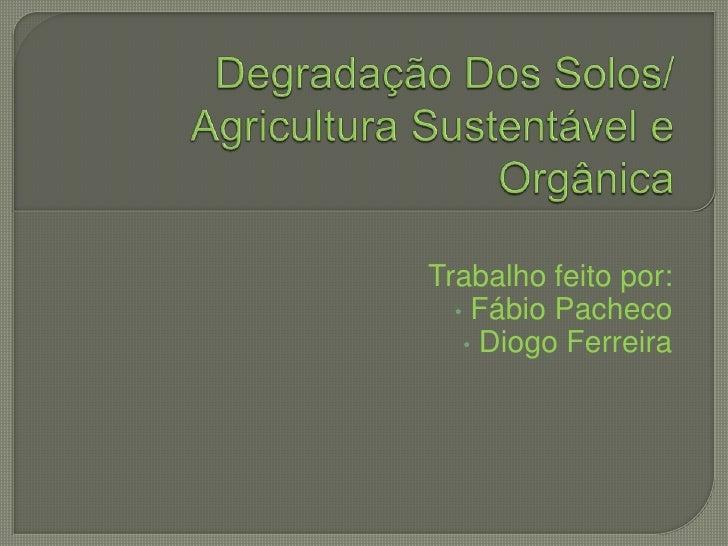 Degradação Dos Solos/ Agricultura Sustentável e Orgânica<br />Trabalho feito por:<br /><ul><li> Fábio Pacheco