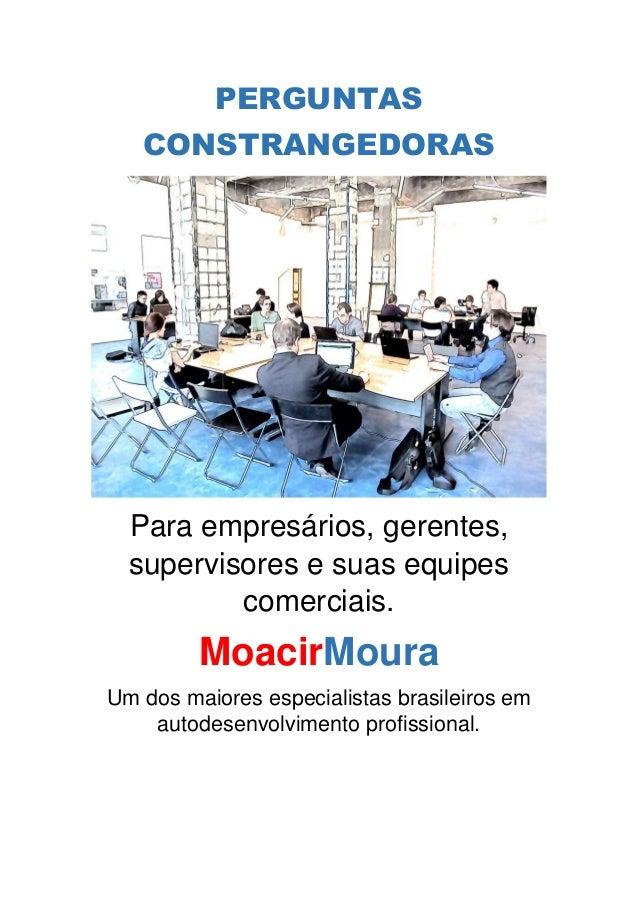 PERGUNTAS CONSTRANGEDORAS Para empresários, gerentes, supervisores e suas equipes comerciais. MoacirMoura Um dos maiores e...