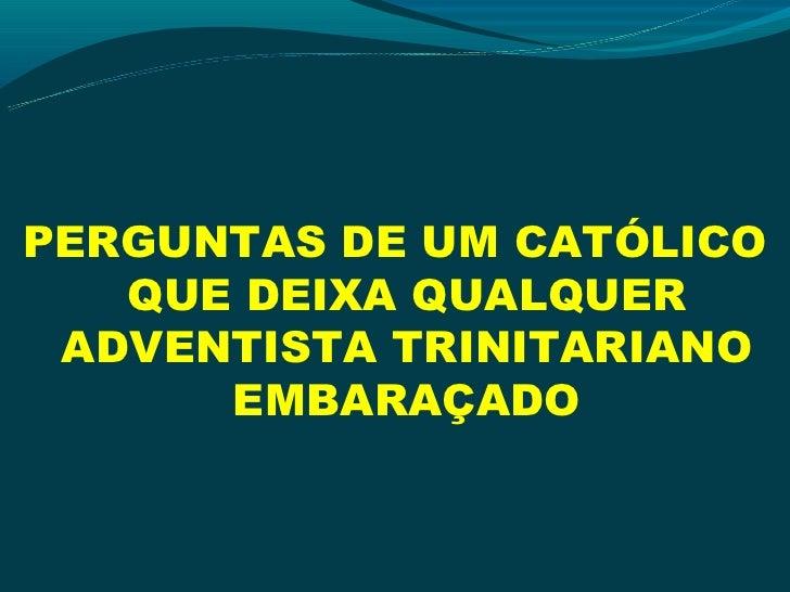 PERGUNTAS DE UM CATÓLICO   QUE DEIXA QUALQUER ADVENTISTA TRINITARIANO      EMBARAÇADO