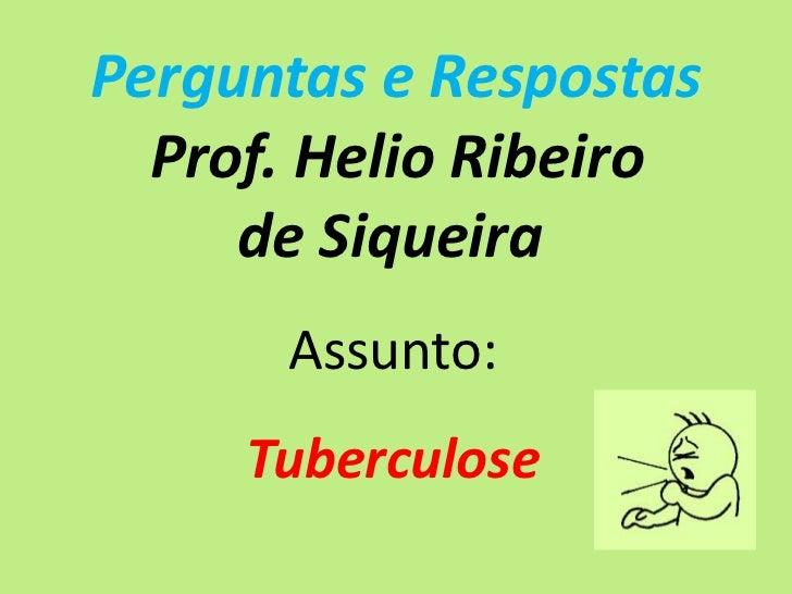Perguntas e Respostas  Prof. Helio Ribeiro     de Siqueira      Assunto:     Tuberculose