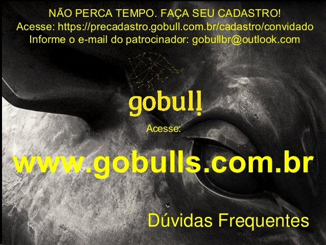 Dúvidas Frequentes Acesse: www.gobulls.com.br NÃO PERCA TEMPO. FAÇA SEU CADASTRO! Acesse: https://precadastro.gobull.com.b...