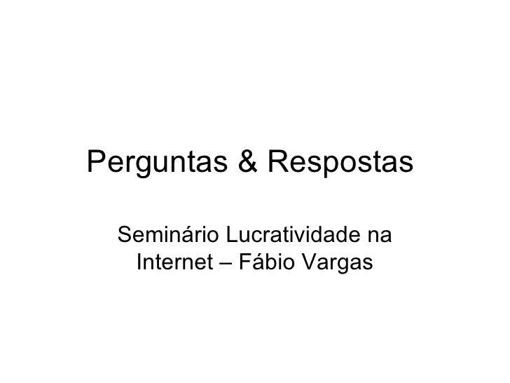 Perguntas & Respostas  Seminário Lucratividade na Internet – Fábio Vargas