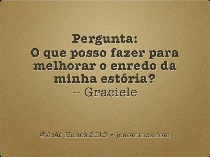 Pergunta:O que posso fazer paramelhorar o enredo da   minha estória?      -- Graciele ©João Nunes 2012 • joaonunes.com