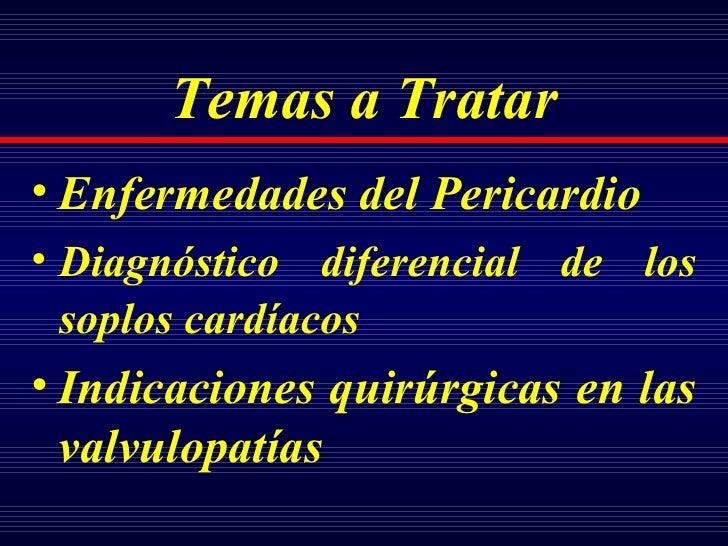 Temas a Tratar <ul><li>Enfermedades de l  Pericardio </li></ul><ul><li>Diagnóstico diferencial de los soplos cardíacos   <...