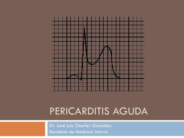 PERICARDITIS AGUDA Dr. José Luis Charles González Residente de Medicina Interna