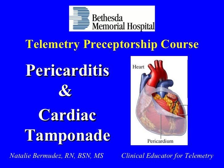 Telemetry Preceptorship Course Pericarditis &  Cardiac Tamponade Natalie Bermudez, RN, BSN, MS  Clinical Educator for Tele...