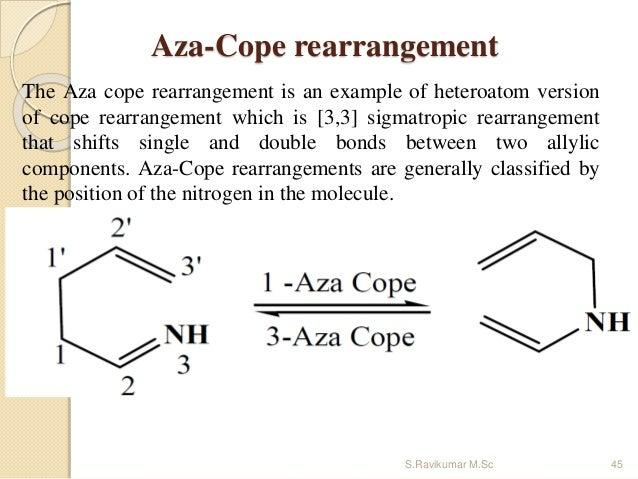Aza-Cope rearrangement The Aza cope rearrangement is an example of heteroatom version of cope rearrangement which is [3,3]...