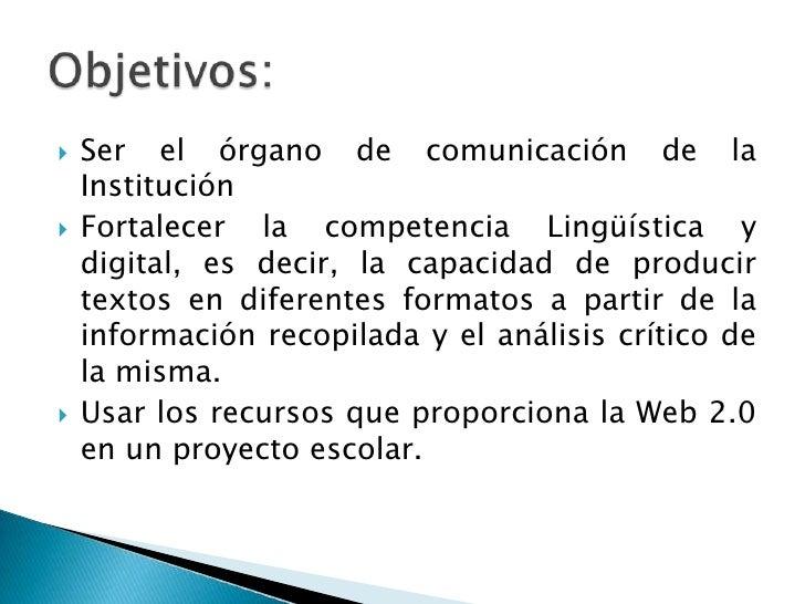 Ser el órgano de comunicación de la Institución<br />Fortalecer la competencia Lingüística y digital, es decir, la capacid...