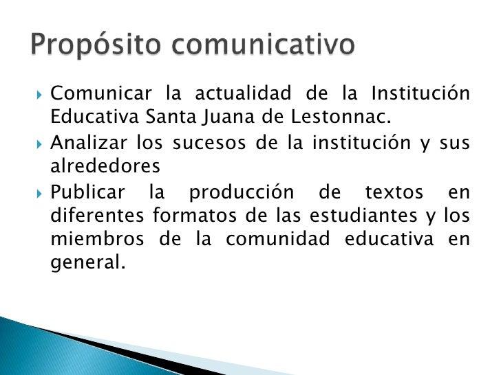 Comunicar la actualidad de la Institución Educativa Santa Juana de Lestonnac.<br />Analizar los sucesos de la institución ...