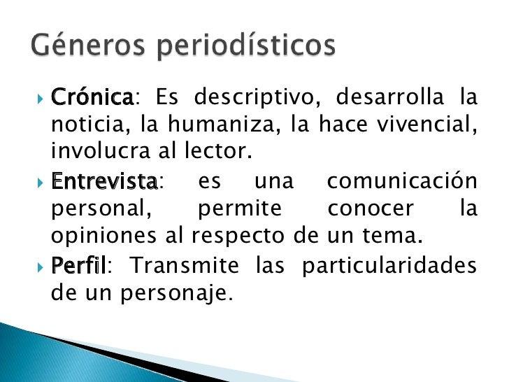 Crónica: Es descriptivo, desarrolla la noticia, la humaniza, la hace vivencial, involucra al lector.<br />Entrevista: es u...