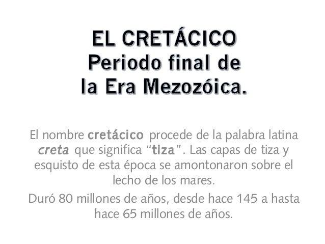"""El nombre cretácico procede de la palabra latina creta que significa """"tiza"""". Las capas de tiza y esquisto de esta época se..."""